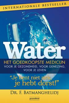 Water - het goedkoopste medicijn Je bent niet ziek, je hebt dorst - Fereydoon Batmanghelidj